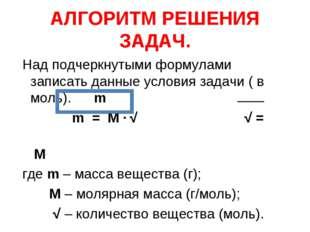 АЛГОРИТМ РЕШЕНИЯ ЗАДАЧ. Над подчеркнутыми формулами записать данные условия з