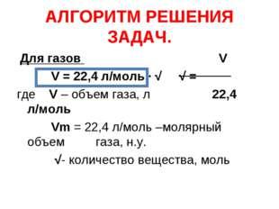 АЛГОРИТМ РЕШЕНИЯ ЗАДАЧ. Для газов V V = 22,4 л/моль ∙ √ √ = где V – объем газ