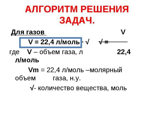 АЛГОРИТМ РЕШЕНИЯ ЗАДАЧ. Для газов V V = 22,4 л/моль ∙ √ √ = где V – объем газ...
