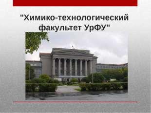 """""""Химико-технологический факультет УрФУ"""""""