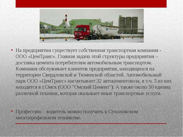 На предприятии существует собственная транспортная компания - ООО «ЦемТранс»....