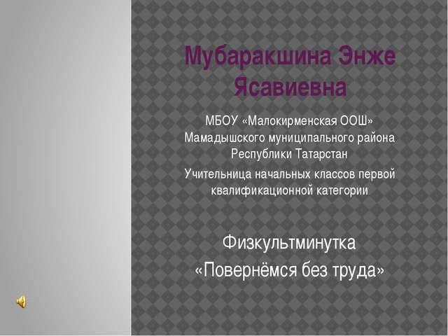 Мубаракшина Энже Ясавиевна МБОУ «Малокирменская ООШ» Мамадышского муниципальн...