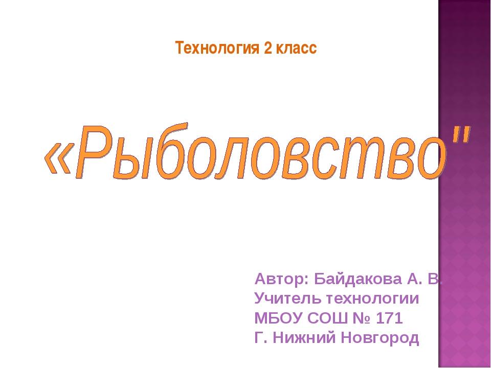 Технология 2 класс Автор: Байдакова А. В. Учитель технологии МБОУ СОШ № 171 Г...
