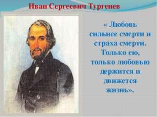 Иван Сергеевич Тургенев « Любовь сильнее смерти и страха смерти. Только ею, т