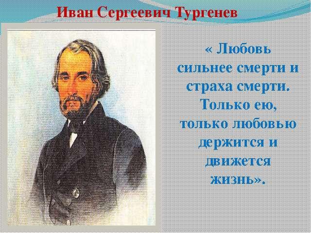 Иван Сергеевич Тургенев « Любовь сильнее смерти и страха смерти. Только ею, т...