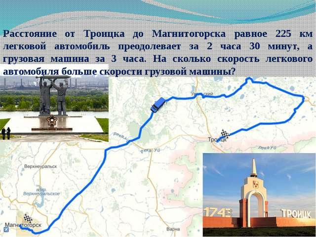Расстояние от Троицка до Магнитогорска равное 225 км легковой автомобиль прео...
