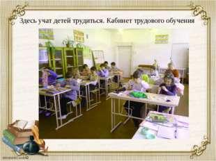 Здесь учат детей трудиться. Кабинет трудового обучения