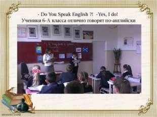 - Do You Speak English ?! -Yes, I do! Ученики 6-А класса отлично говорят по-а