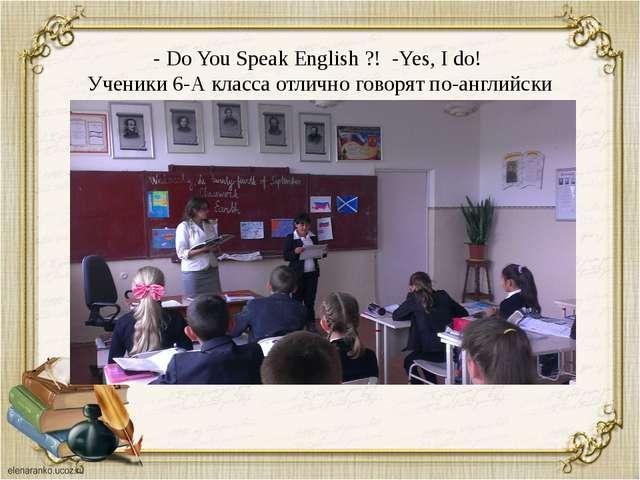 - Do You Speak English ?! -Yes, I do! Ученики 6-А класса отлично говорят по-а...