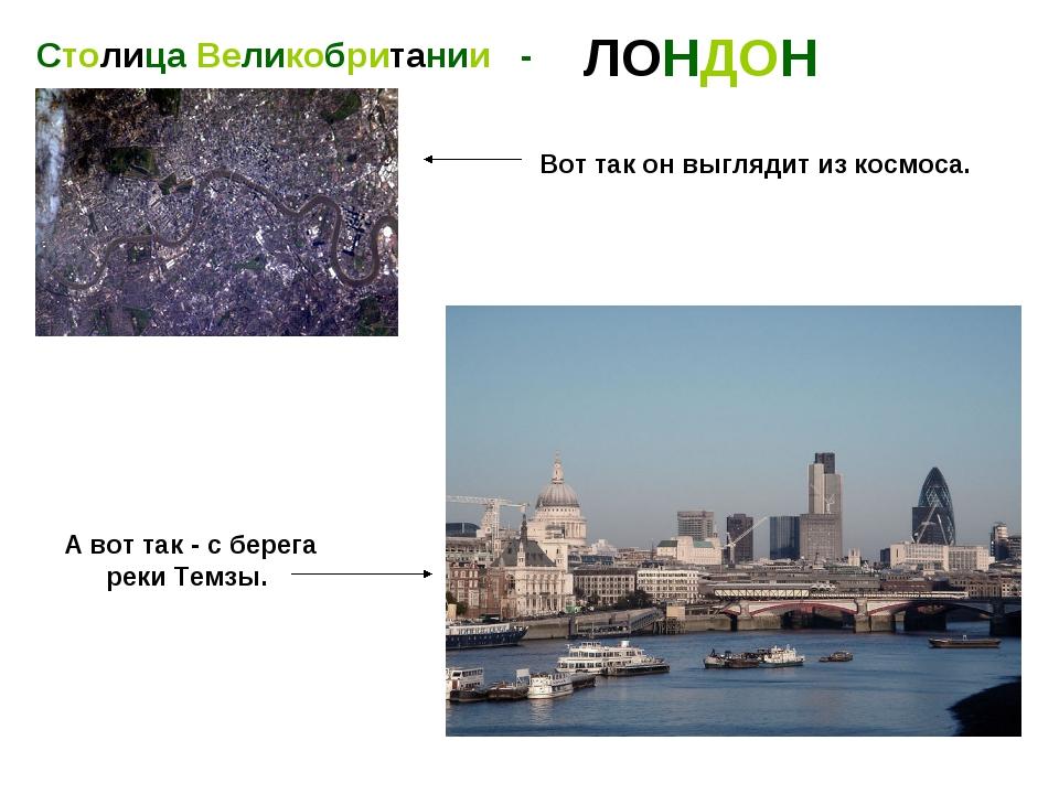 Столица Великобритании - ЛОНДОН Вот так он выглядит из космоса. А вот так - с...