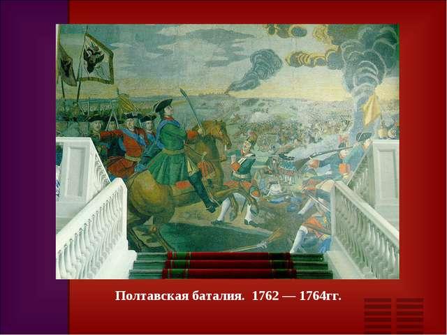 Полтавская баталия. 1762 — 1764гг.