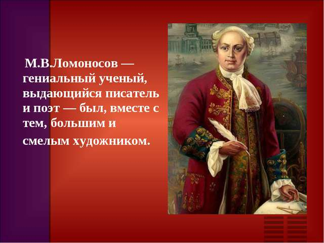 М.В.Ломоносов — гениальный ученый, выдающийся писатель и поэт — был, вместе...