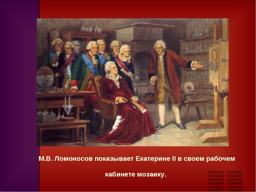 М.В. Ломоносов показывает Екатерине II в своем рабочем кабинете мозаику.