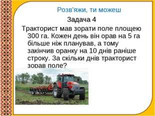 Задача 4 Тракторист мав зорати поле площею 300 га. Кожен день він орав на 5 г