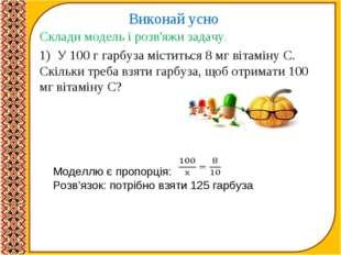 Виконай усно Склади модель і розв'яжи задачу. 1) У 100 г гарбуза міститься