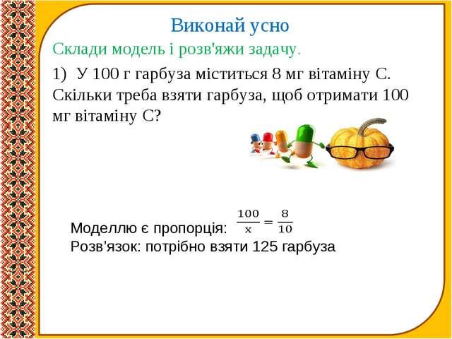 Виконай усно Склади модель і розв'яжи задачу. 1) У 100 г гарбуза міститься...