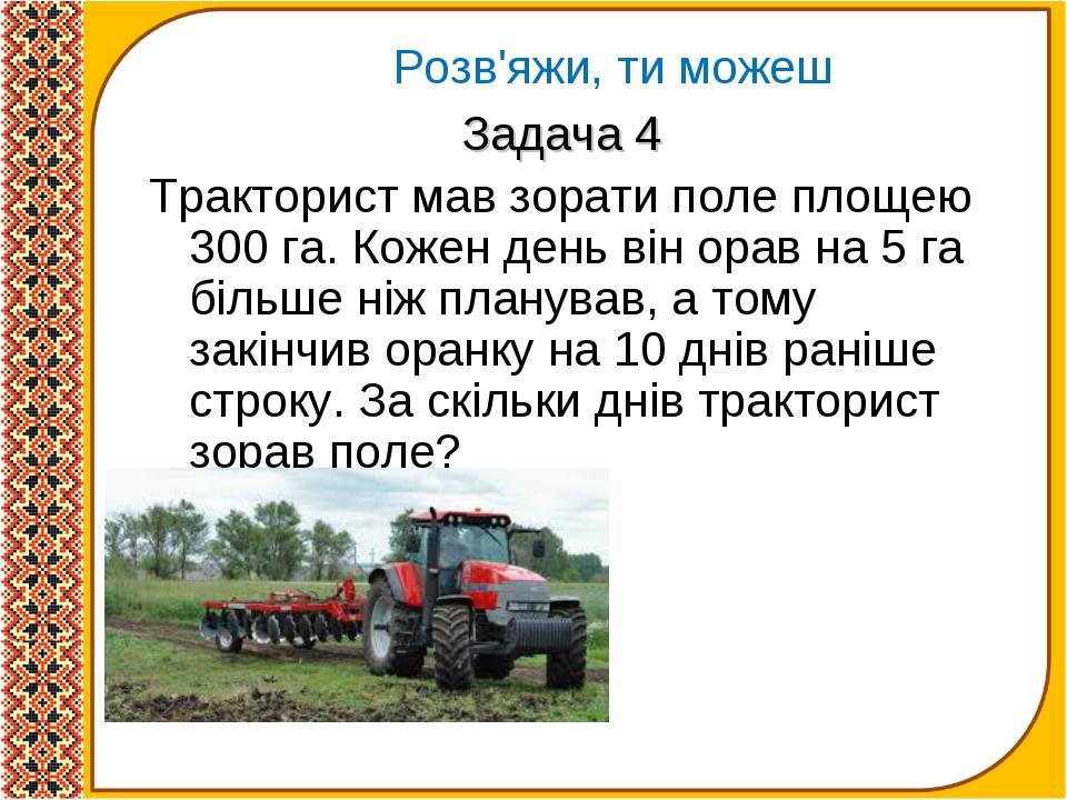 Задача 4 Тракторист мав зорати поле площею 300 га. Кожен день він орав на 5 г...