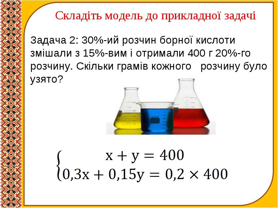 Складіть модель до прикладної задачі Задача 2: 30%-ий розчин борної кислоти з...