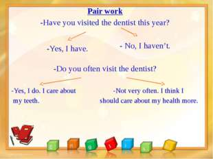 Pair work -Have you visited the dentist this year? - No, I haven't. -Do you o