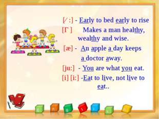 [ɜ:] - Early to bed early to rise [Ɵ] Makes a man healthy, wealthy and wise.