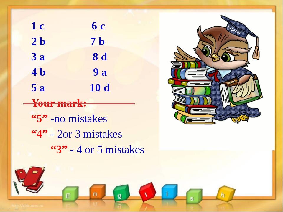 "1 с 6 c 2 b 7 b 3 a 8 d 4 b 9 a 5 a 10 d Your mark: ""5"" -no mistakes ""4"" - 2o..."
