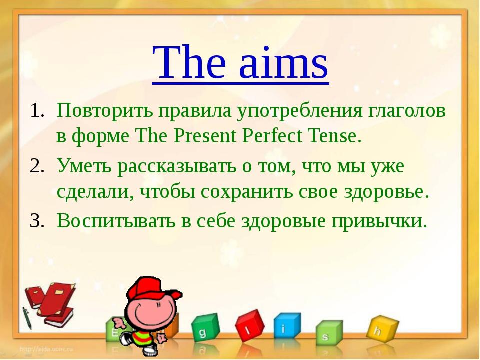 The aims Повторить правила употребления глаголов в форме The Present Perfect...