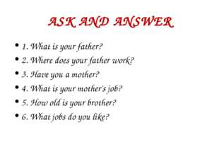 ASK AND ANSWER 1. What is your father? 2. Where does your father work? 3. Hav