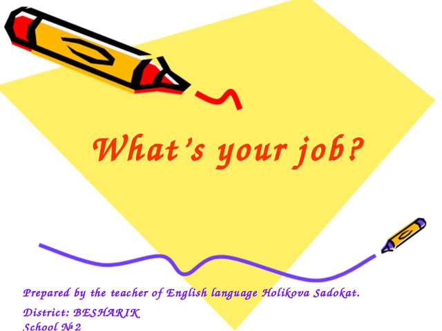 What's your job? Prepared by the teacher of English language Holikova Sadokat...