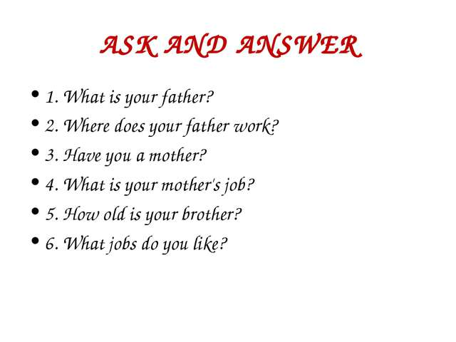 ASK AND ANSWER 1. What is your father? 2. Where does your father work? 3. Hav...