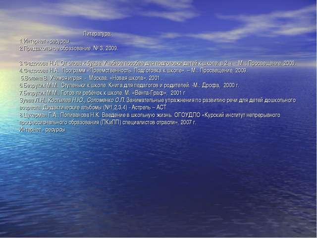 Литература: 1.Интернет - ресурсы 2.Предшкольное образование № 3, 2009.  3....
