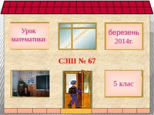 СЗШ № 67 Урок математики 5 клас березень2014г.