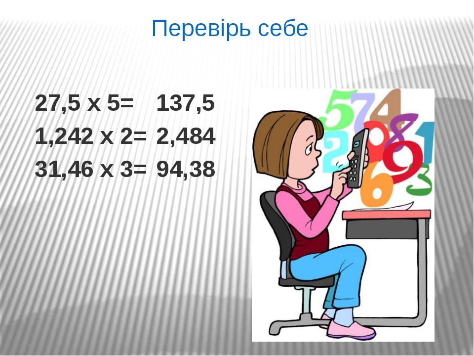 27,5 х 5= 1,242 х 2= 31,46 х 3= Перевірь себе 137,5 2,484 94,38
