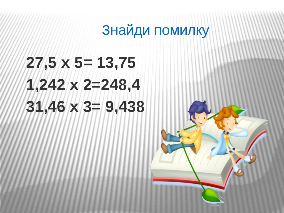 27,5 х 5= 13,75 1,242 х 2=248,4 31,46 х 3= 9,438 Знайди помилку