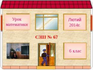 СЗШ № 67 Урок математики 6 клас Лютий 2014г.