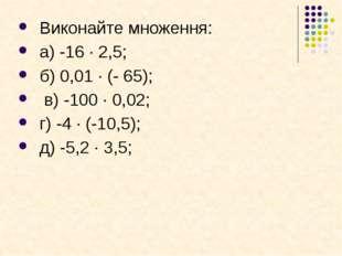 Виконайте множення: а) -16 · 2,5; б) 0,01 · (- 65); в) -100 · 0,02; г) -4 · (