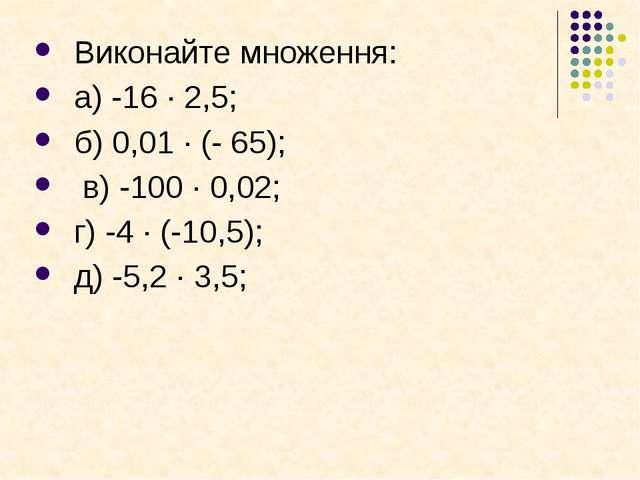 Виконайте множення: а) -16 · 2,5; б) 0,01 · (- 65); в) -100 · 0,02; г) -4 · (...