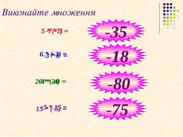 Виконайте множення -7 * 5 = 6 * (-3) = 20 * (-4) = -5 * 15 = -35 -18 -80 -75...