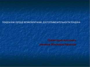 Презентация выполнена учеником Яблоковым Кириллом ЛОНДОН КАК СЕРДЦЕ ВЕЛИКОБРИ