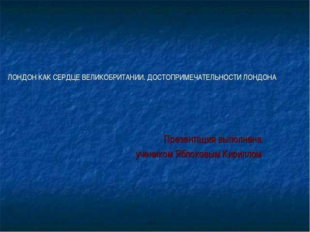 Презентация выполнена учеником Яблоковым Кириллом ЛОНДОН КАК СЕРДЦЕ ВЕЛИКОБРИ...