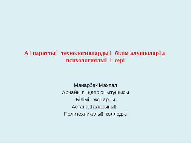 Ақпараттық технологиялардың білім алушыларға психологиялық әсері Манарбек Мах...