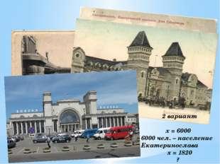 1 вариант х = 11 11 домов было в Екатеринославе х = 1884 Открытие железной ж.