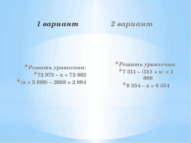 1 вариант Решить уравнения: 72 973 – х = 72 962 (х + 3 689) – 2689 = 2 884 2...