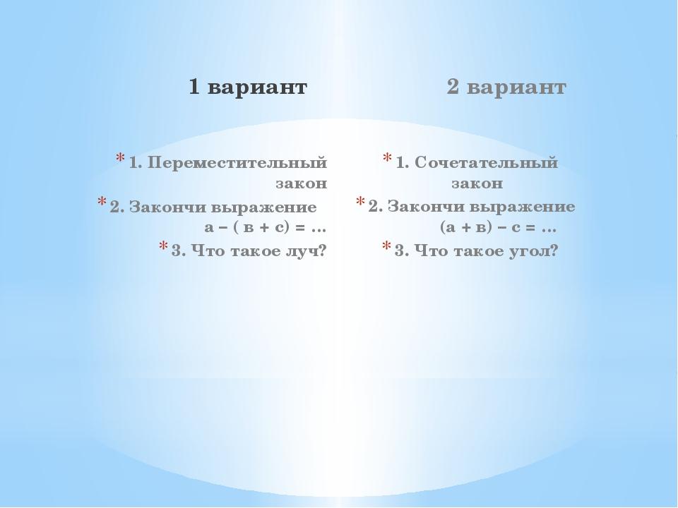 1 вариант 1. Переместительный закон 2. Закончи выражение а – ( в + с) = … 3....
