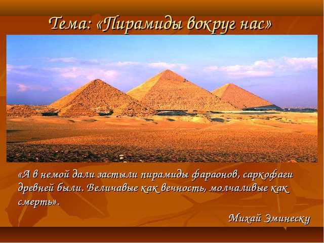 Тема: «Пирамиды вокруг нас» «А в немой дали застыли пирамиды фараонов, саркоф...