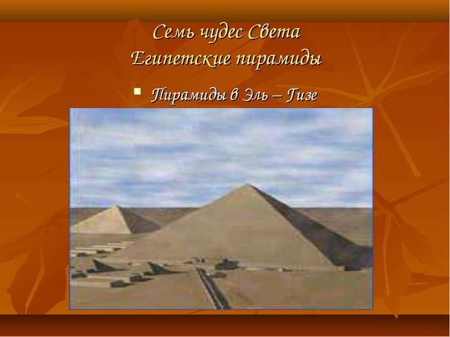 Семь чудес Света Египетские пирамиды Пирамиды в Эль – Гизе