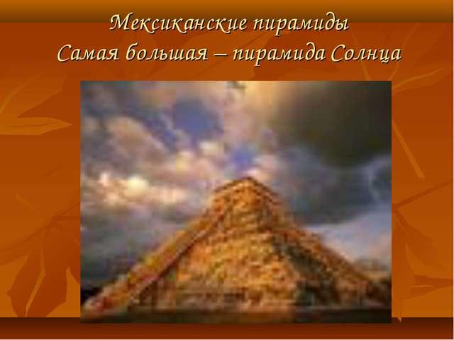 Мексиканские пирамиды Самая большая – пирамида Солнца