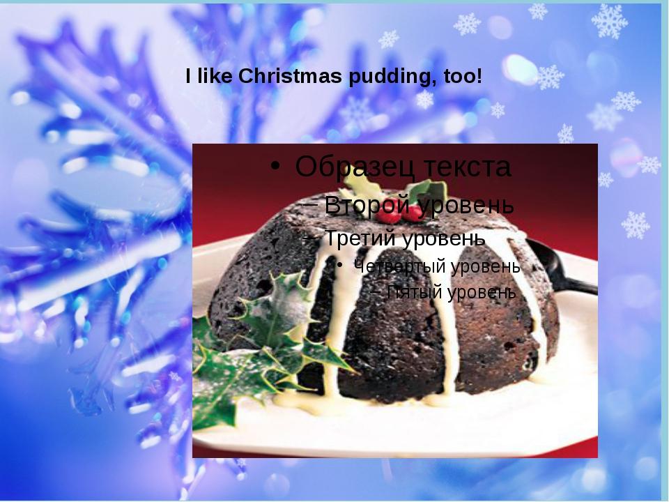 I like Christmas pudding, too!