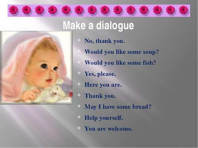 Make a dialogue No, thank you. Would you like some soup? Would you like some...