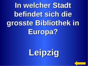 In welcher Stadt befindet sich die grosste Bibliothek in Europa? Leipzig