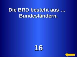 Die BRD besteht aus … Bundesländern. 16